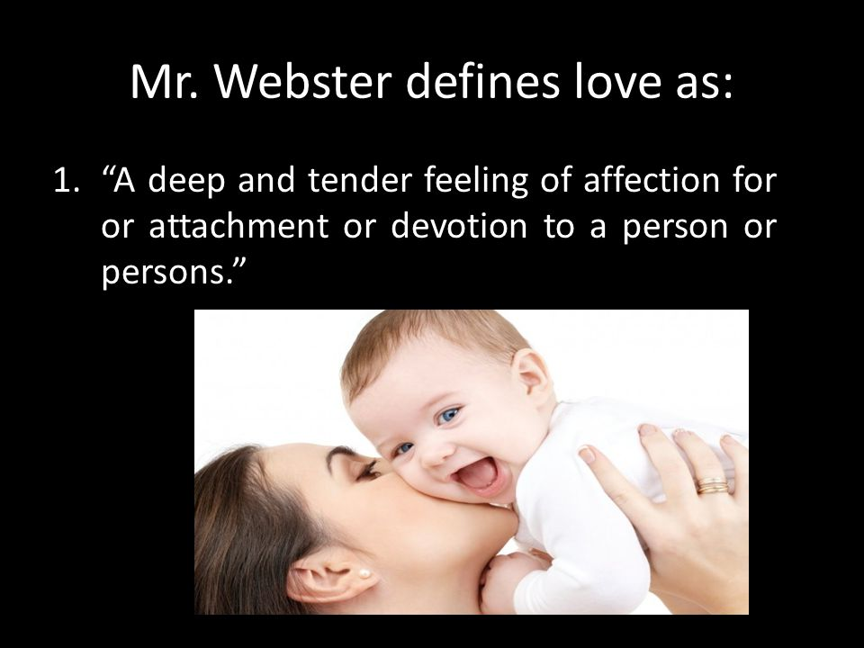 """Mr. Webster defines love as: 1.""""A deep and tender feeling of affection for or attachment or devotion to a person or persons."""""""