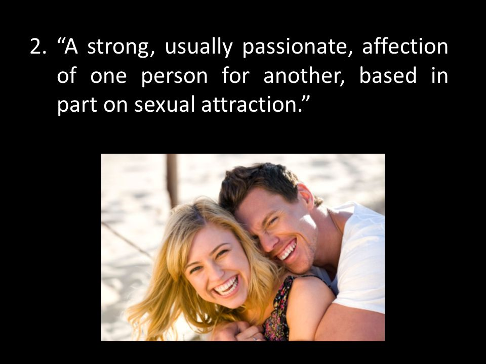 """2. """"A strong, usually passionate, affection of one person for another, based in part on sexual attraction."""""""