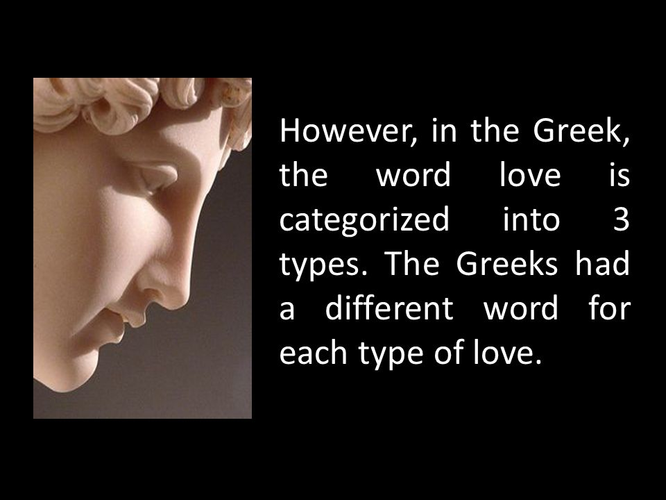 However, in the Greek, the word love is categorized into 3 types. The Greeks had a different word for each type of love.