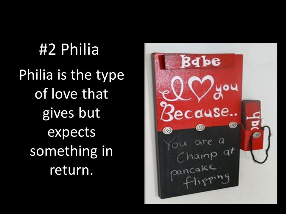 #2 Philia Philia is the type of love that gives but expects something in return.