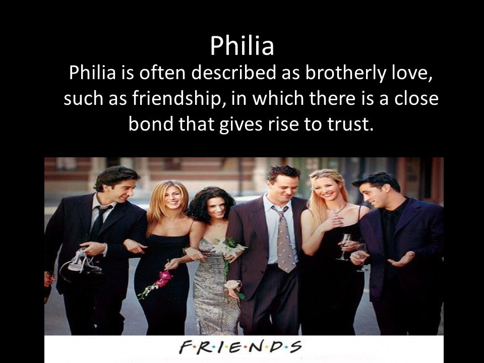 Philia Philia is often described as brotherly love, such as friendship, in which there is a close bond that gives rise to trust.
