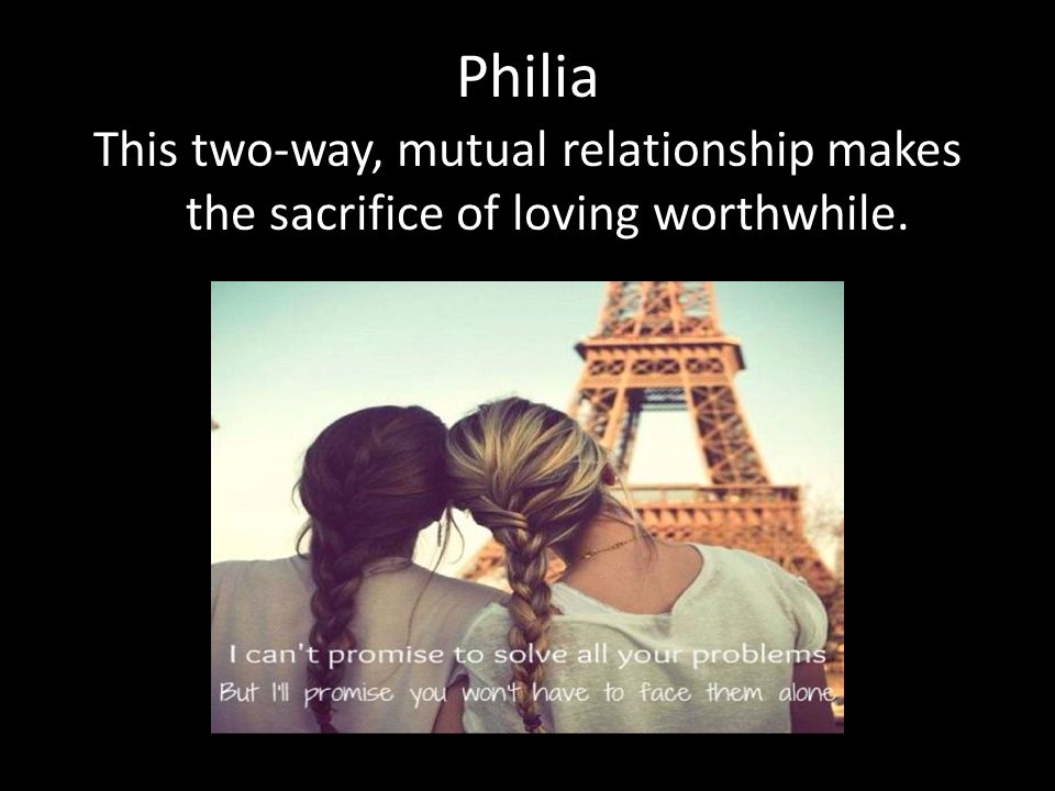 Philia This two-way, mutual relationship makes the sacrifice of loving worthwhile.