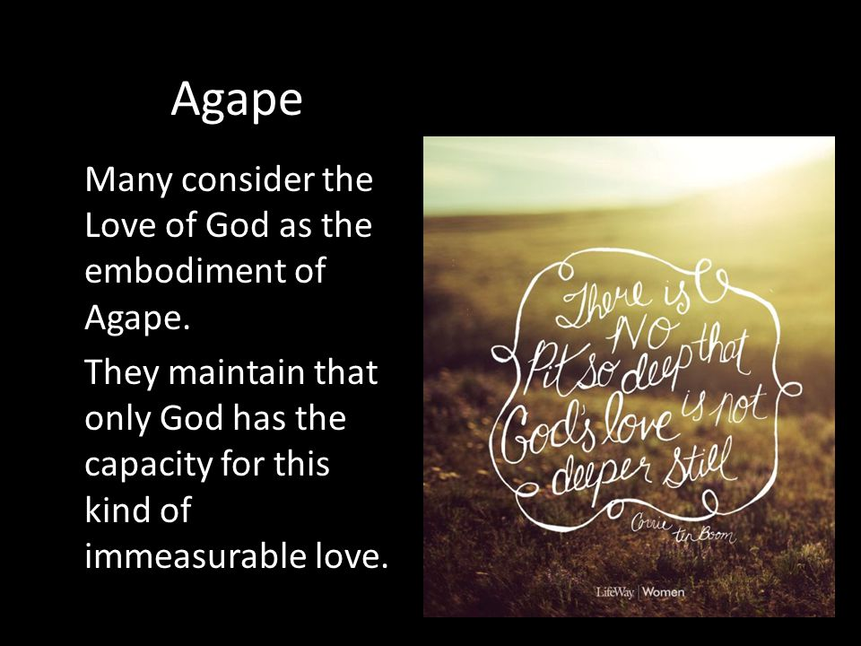 Agape Many consider the Love of God as the embodiment of Agape. They maintain that only God has the capacity for this kind of immeasurable love.