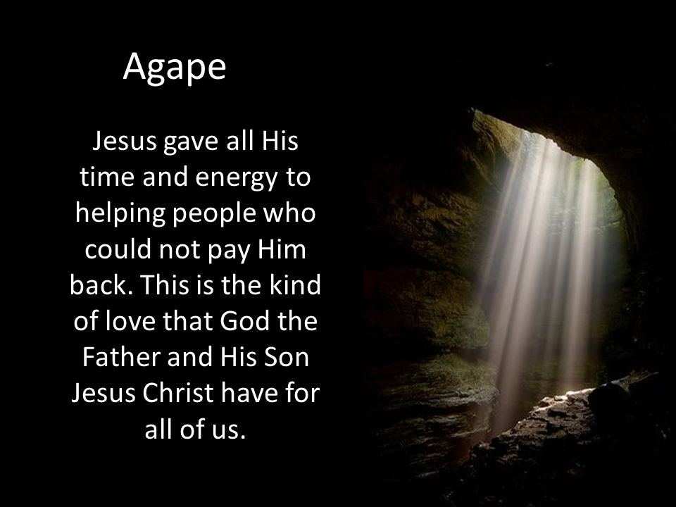 Agape Jesus gave all His time and energy to helping people who could not pay Him back. This is the kind of love that God the Father and His Son Jesus