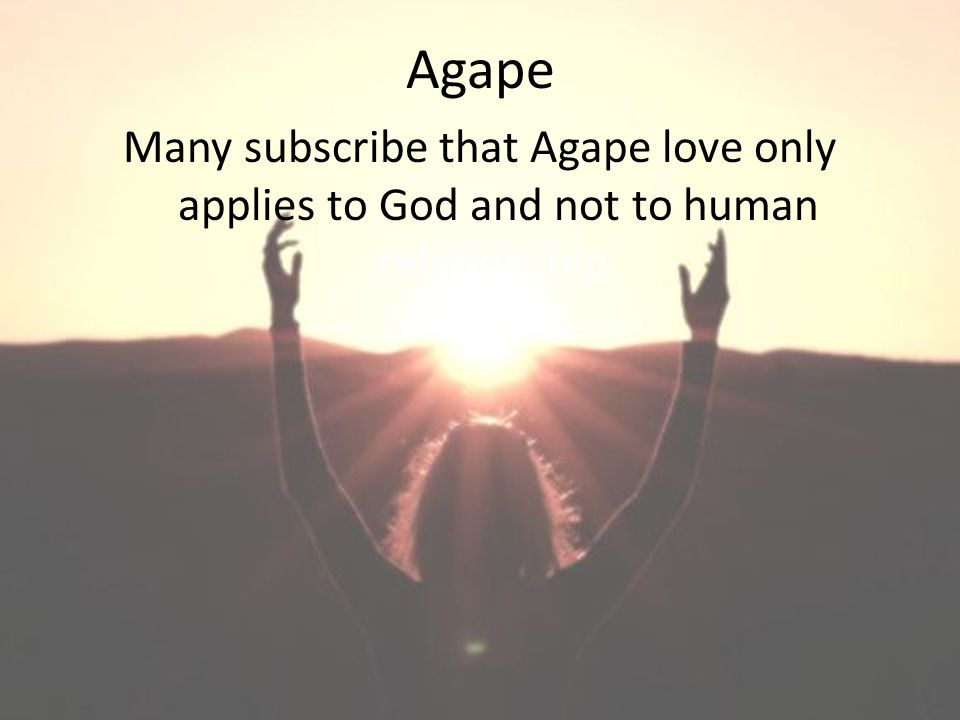 Agape Many subscribe that Agape love only applies to God and not to human relationship.
