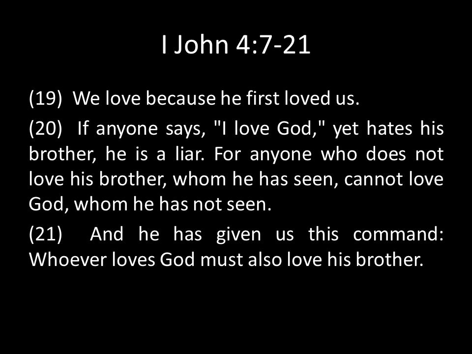 I John 4:7-21 (19) We love because he first loved us. (20) If anyone says,