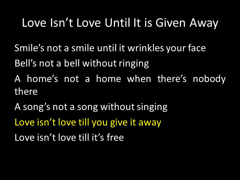 Love Isn't Love Until It is Given Away Smile's not a smile until it wrinkles your face Bell's not a bell without ringing A home's not a home when ther