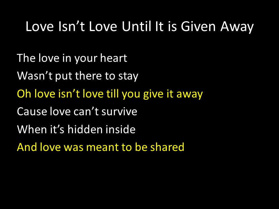Love Isn't Love Until It is Given Away The love in your heart Wasn't put there to stay Oh love isn't love till you give it away Cause love can't survi