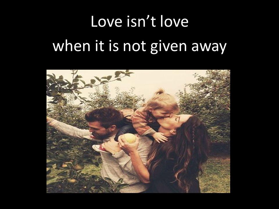Love isn't love when it is not given away