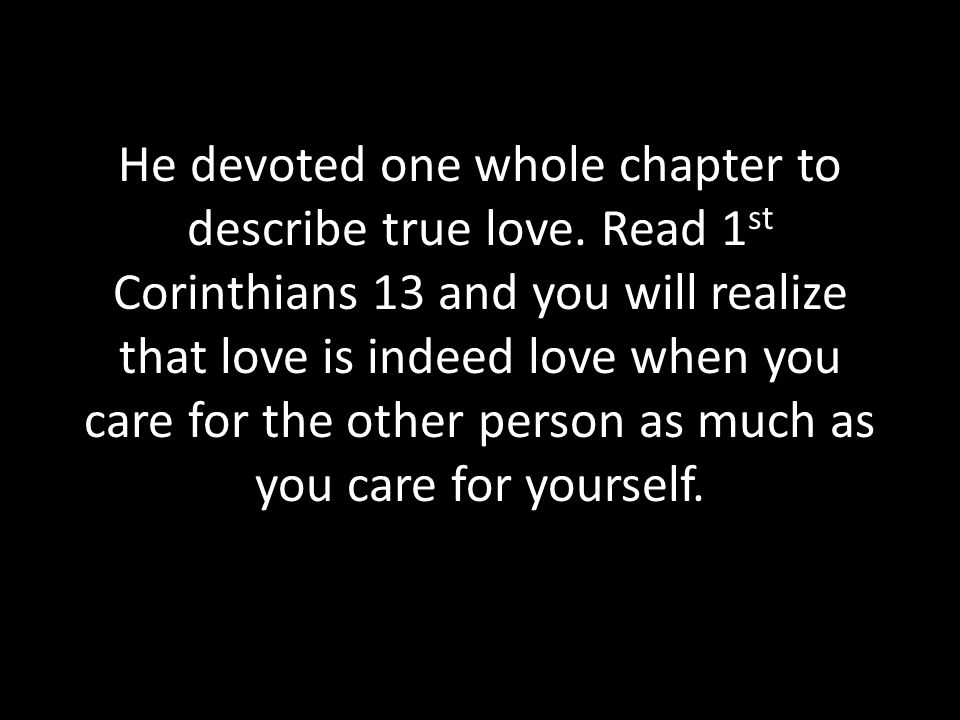 He devoted one whole chapter to describe true love. Read 1 st Corinthians 13 and you will realize that love is indeed love when you care for the other