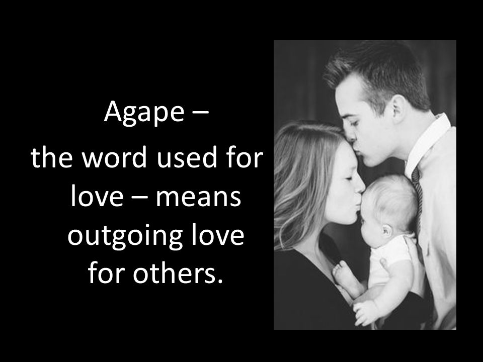 Agape – the word used for love – means outgoing love for others.