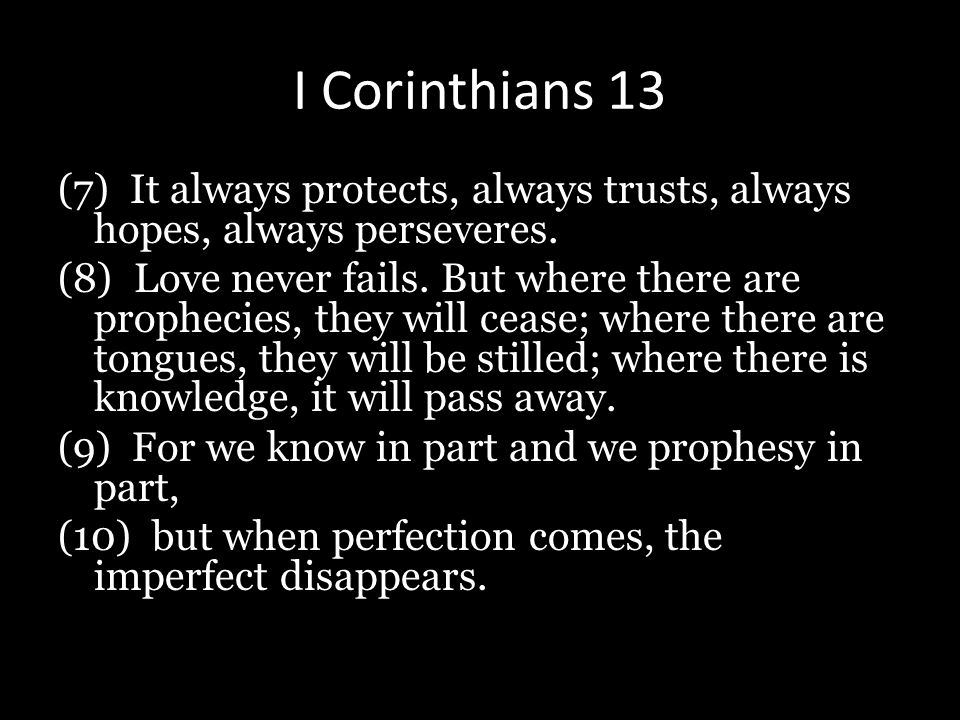 I Corinthians 13 (7) It always protects, always trusts, always hopes, always perseveres. (8) Love never fails. But where there are prophecies, they wi