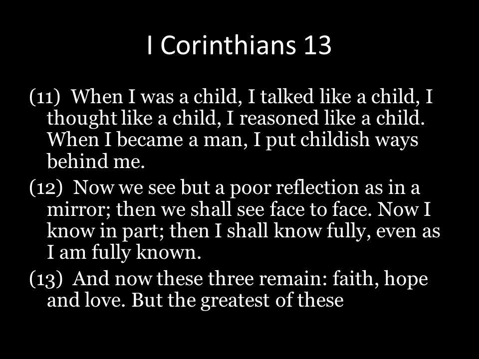 I Corinthians 13 (11) When I was a child, I talked like a child, I thought like a child, I reasoned like a child. When I became a man, I put childish