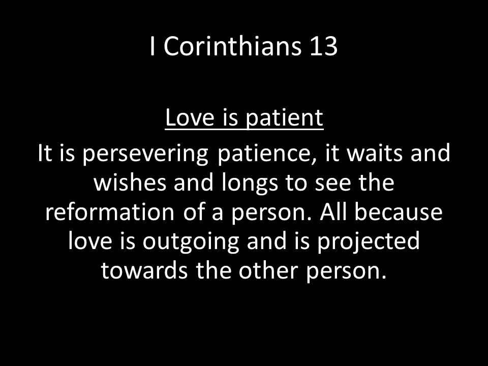 I Corinthians 13 Love is patient It is persevering patience, it waits and wishes and longs to see the reformation of a person. All because love is out