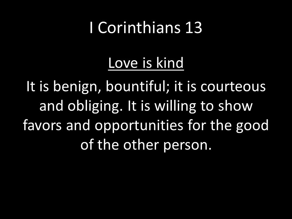 I Corinthians 13 Love is kind It is benign, bountiful; it is courteous and obliging. It is willing to show favors and opportunities for the good of th