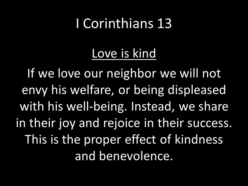 I Corinthians 13 Love is kind If we love our neighbor we will not envy his welfare, or being displeased with his well-being. Instead, we share in thei