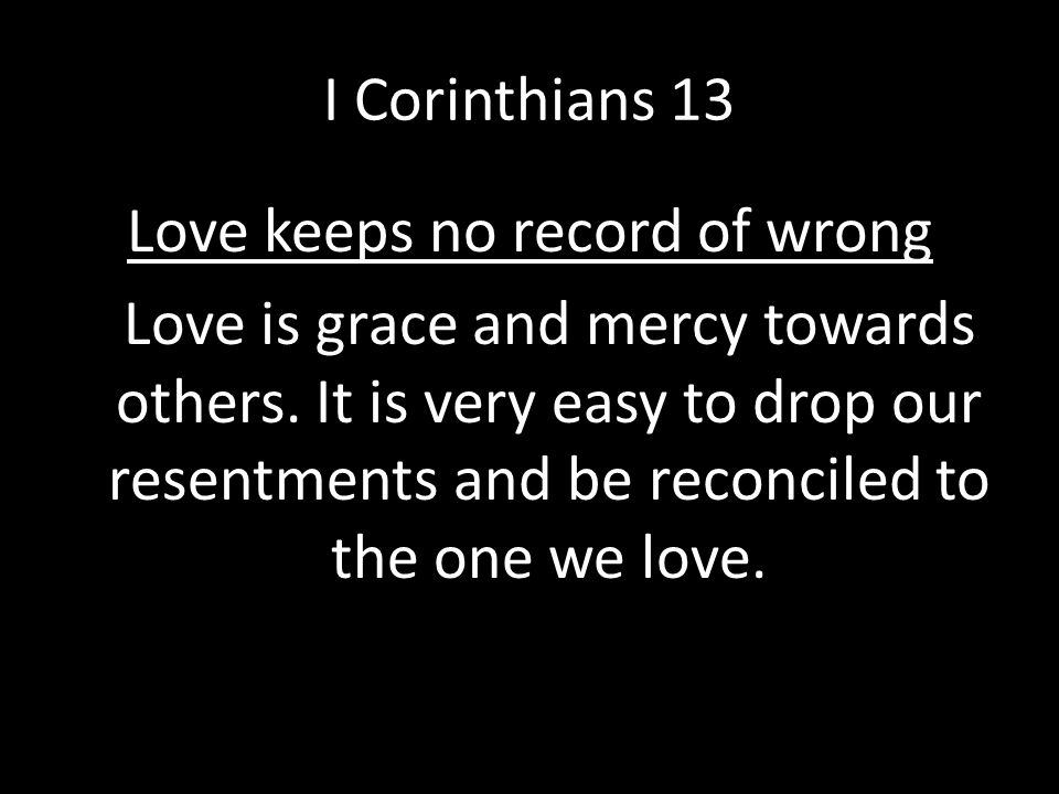 I Corinthians 13 Love keeps no record of wrong Love is grace and mercy towards others. It is very easy to drop our resentments and be reconciled to th