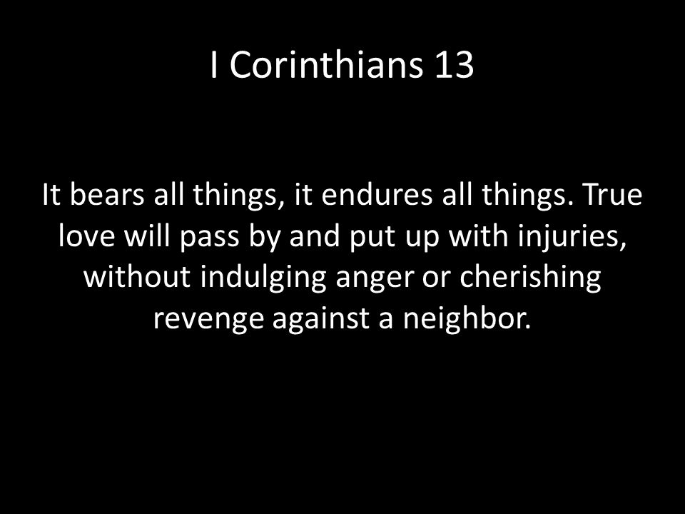 I Corinthians 13 Love always protects It bears all things, it endures all things. True love will pass by and put up with injuries, without indulging a