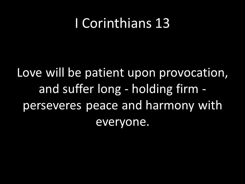 I Corinthians 13 Love always perseveres Love will be patient upon provocation, and suffer long - holding firm - perseveres peace and harmony with ever