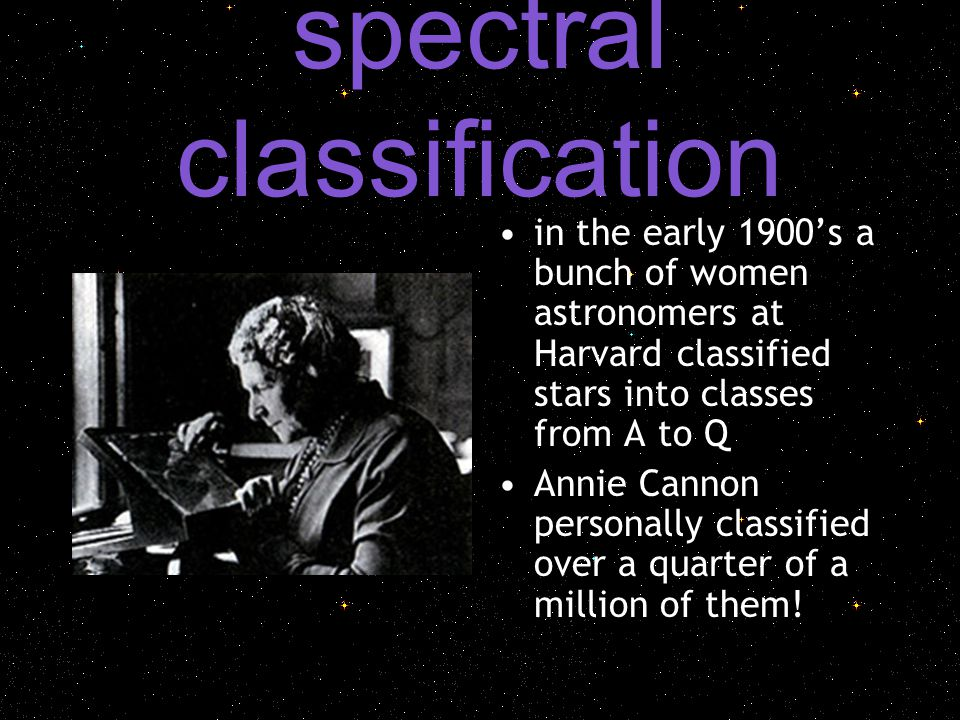 spectral classification in the early 1900's a bunch of women astronomers at Harvard classified stars into classes from A to Q Annie Cannon personally classified over a quarter of a million of them!