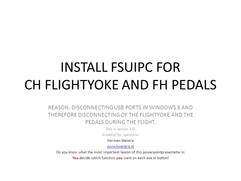 INSTALL FSUIPC FOR CH FLIGHTYOKE AND FH PEDALS REASON: DISCONNECTING USB PORTS IN WINDOWS 8 AND THEREFORE DISCONNECTING OF THE FLIGHTYOKE AND THE PEDA