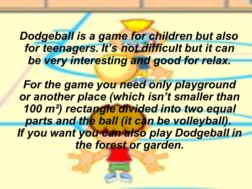 Dodgeball is a game for children but also for teenagers. It's not difficult but it can be very interesting and good for relax. For the game you need o
