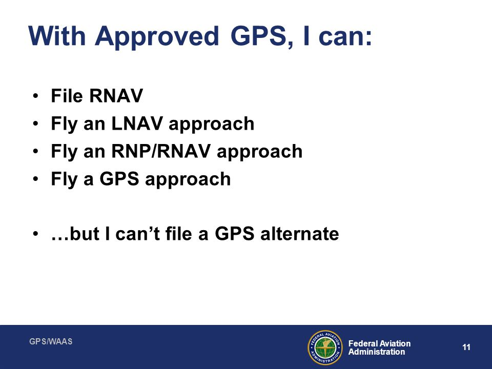 GPS/WAAS 11 Federal Aviation Administration With Approved GPS, I can: File RNAV Fly an LNAV approach Fly an RNP/RNAV approach Fly a GPS approach …but
