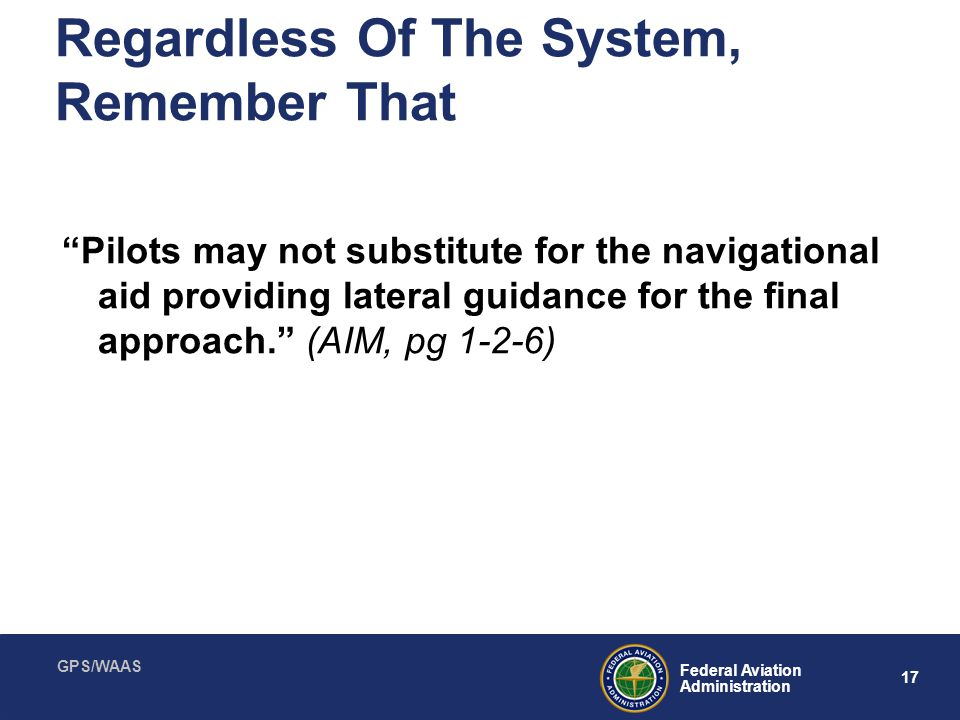 "GPS/WAAS 17 Federal Aviation Administration Regardless Of The System, Remember That ""Pilots may not substitute for the navigational aid providing late"