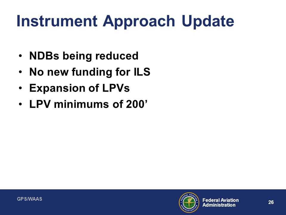 GPS/WAAS 26 Federal Aviation Administration Instrument Approach Update NDBs being reduced No new funding for ILS Expansion of LPVs LPV minimums of 200
