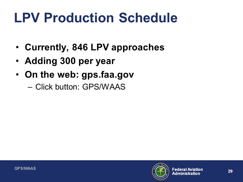 GPS/WAAS 29 Federal Aviation Administration LPV Production Schedule Currently, 846 LPV approaches Adding 300 per year On the web: gps.faa.gov –Click b