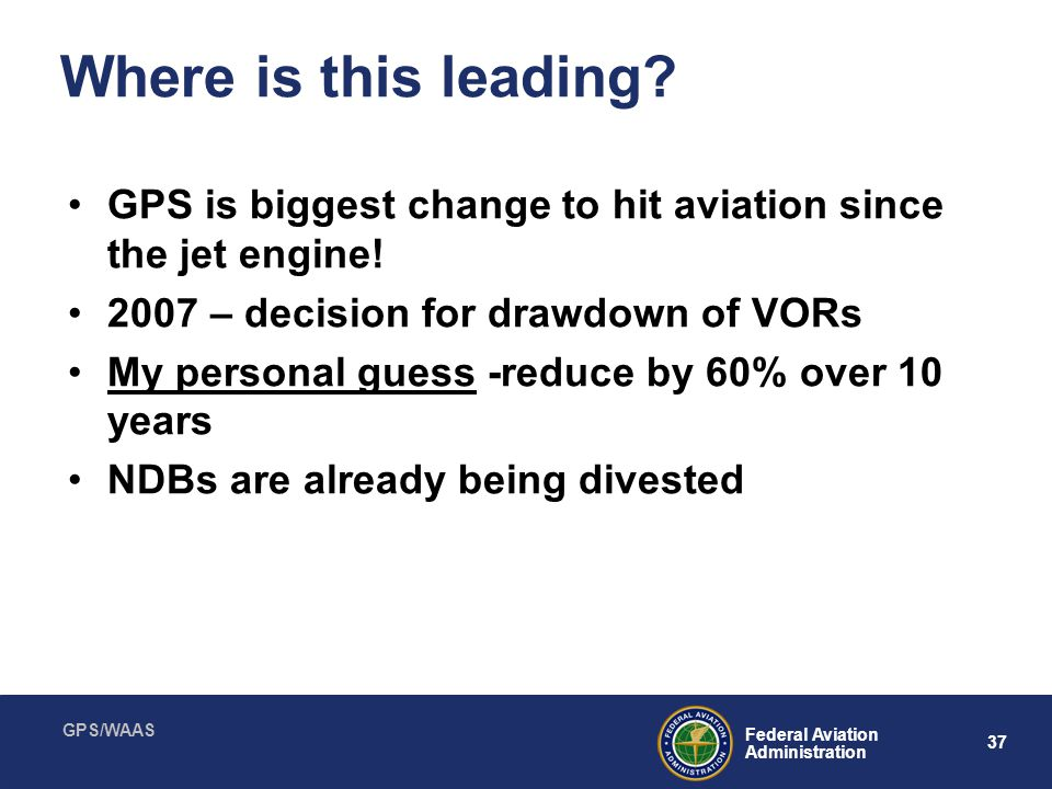 GPS/WAAS 37 Federal Aviation Administration Where is this leading? GPS is biggest change to hit aviation since the jet engine! 2007 – decision for dra