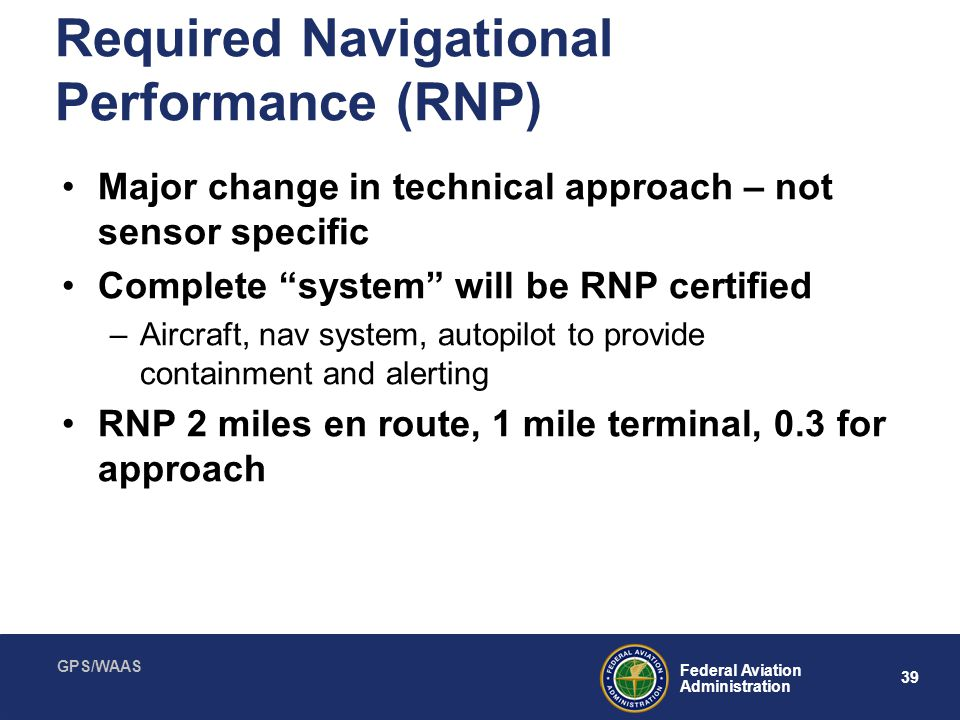GPS/WAAS 39 Federal Aviation Administration Required Navigational Performance (RNP) Major change in technical approach – not sensor specific Complete