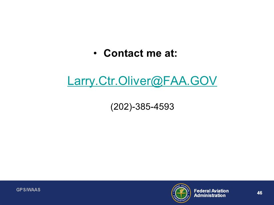 GPS/WAAS 46 Federal Aviation Administration Contact me at: Larry.Ctr.Oliver@FAA.GOV (202)-385-4593
