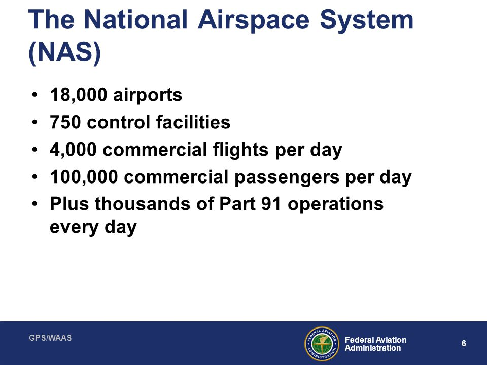 GPS/WAAS 6 Federal Aviation Administration The National Airspace System (NAS) 18,000 airports 750 control facilities 4,000 commercial flights per day
