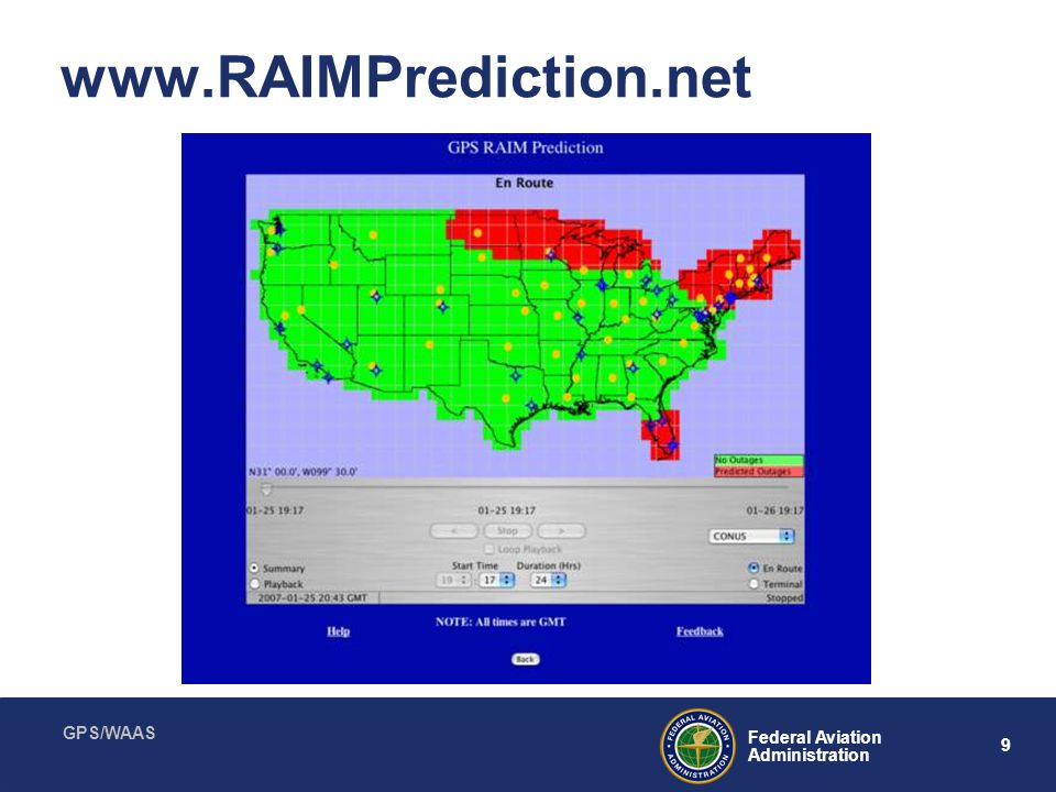 GPS/WAAS 10 Federal Aviation Administration NOTAMS GPS outages –Usually military Satellite outages –Used in RAIM prediction