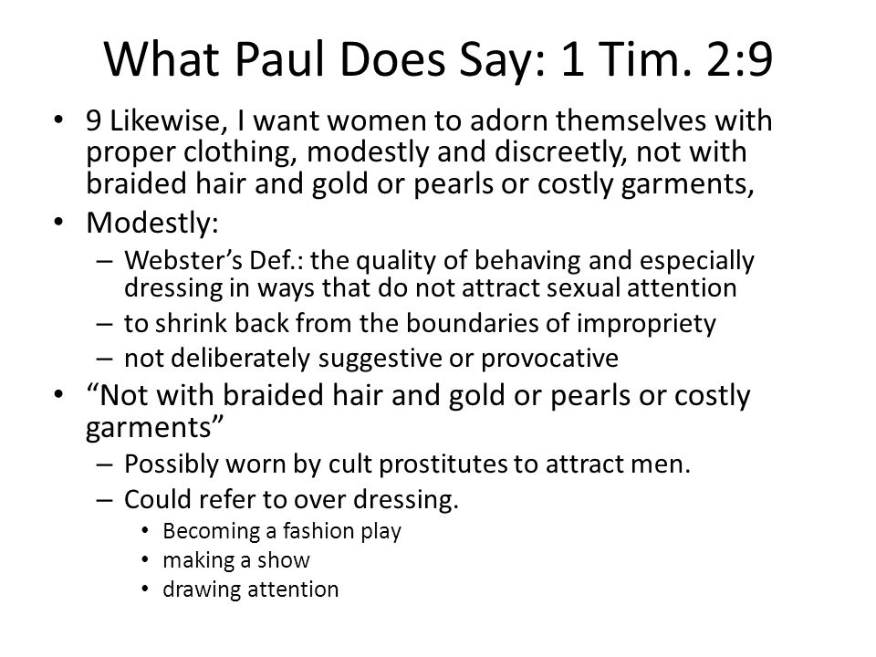 What Paul Does Say: 1 Tim. 2:9 9 Likewise, I want women to adorn themselves with proper clothing, modestly and discreetly, not with braided hair and g