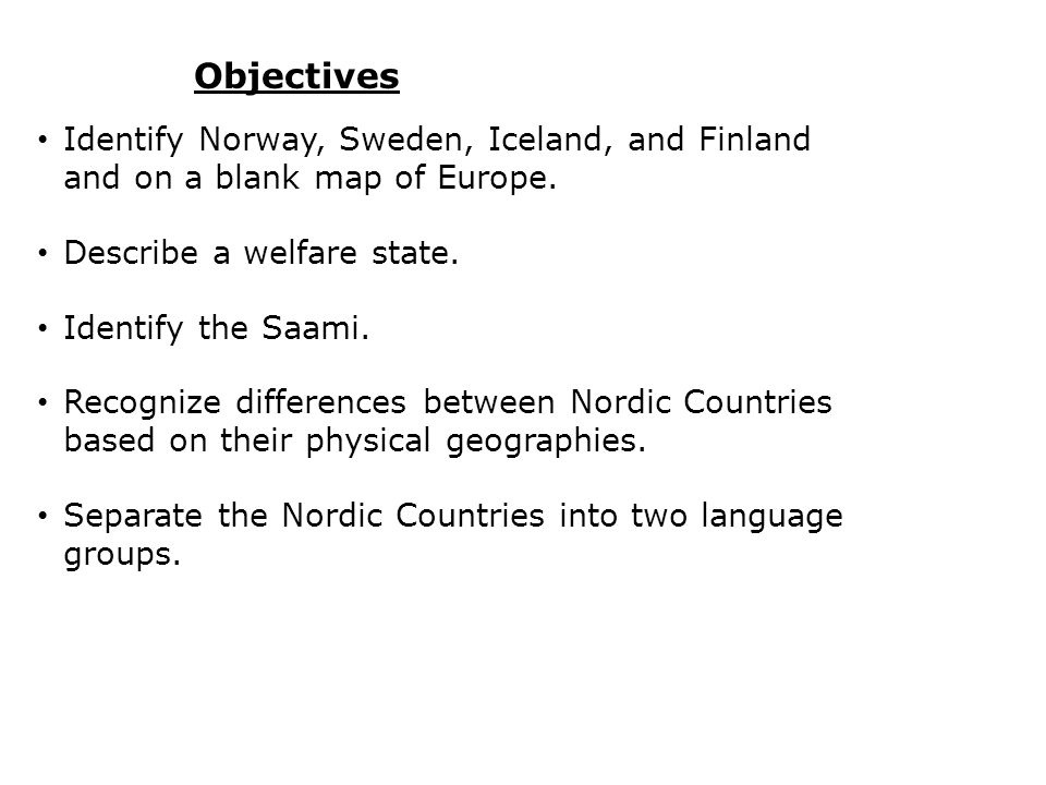 Objectives Identify Norway, Sweden, Iceland, and Finland and on a blank map of Europe. Describe a welfare state. Identify the Saami. Recognize differe