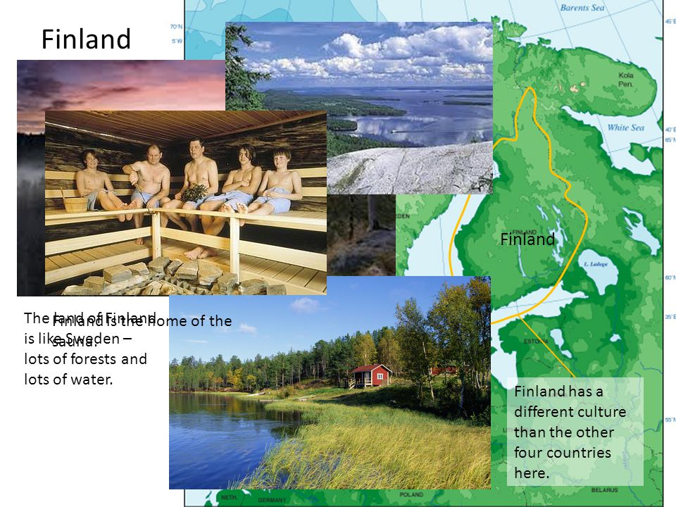 Finland has a different culture than the other four countries here. Finland The land of Finland is like Sweden – lots of forests and lots of water. Fi