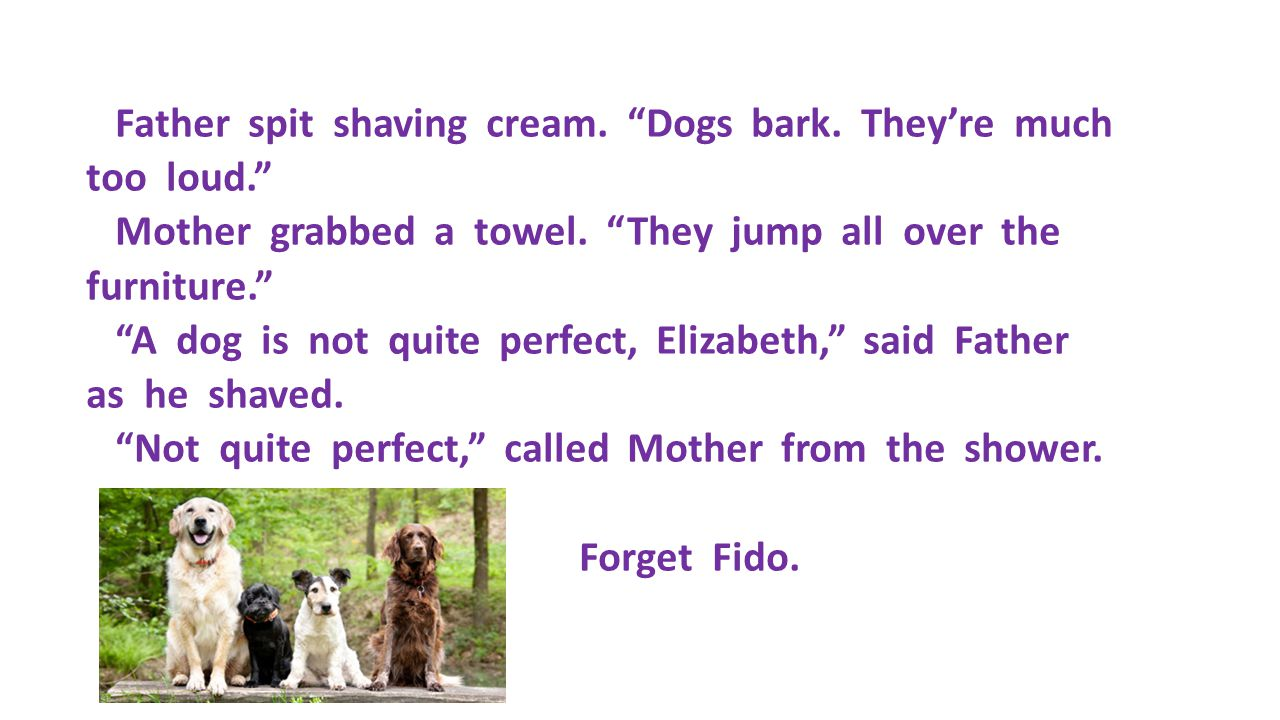 "Father spit shaving cream. ""Dogs bark. They're much too loud."" Mother grabbed a towel. ""They jump all over the furniture."" ""A dog is not quite perfect"