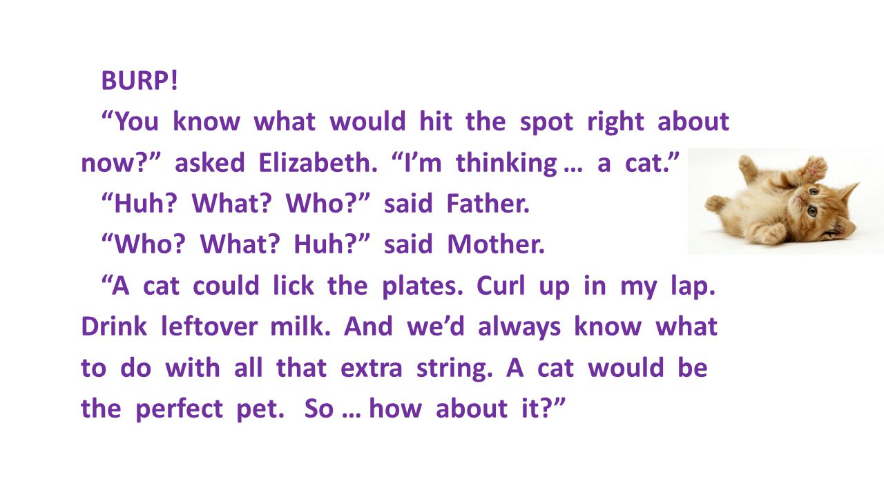 "BURP! ""You know what would hit the spot right about now?"" asked Elizabeth. ""I'm thinking … a cat."" ""Huh? What? Who?"" said Father. ""Who? What? Huh?"" sa"