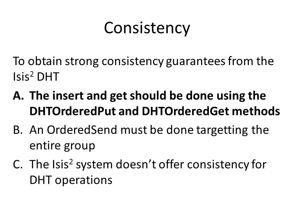 Consistency To obtain strong consistency guarantees from the Isis 2 DHT A.The insert and get should be done using the DHTOrderedPut and DHTOrderedGet