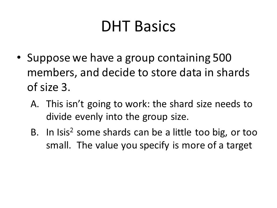 DHT Basics Suppose we have a group containing 500 members, and decide to store data in shards of size 3. A.This isn't going to work: the shard size ne