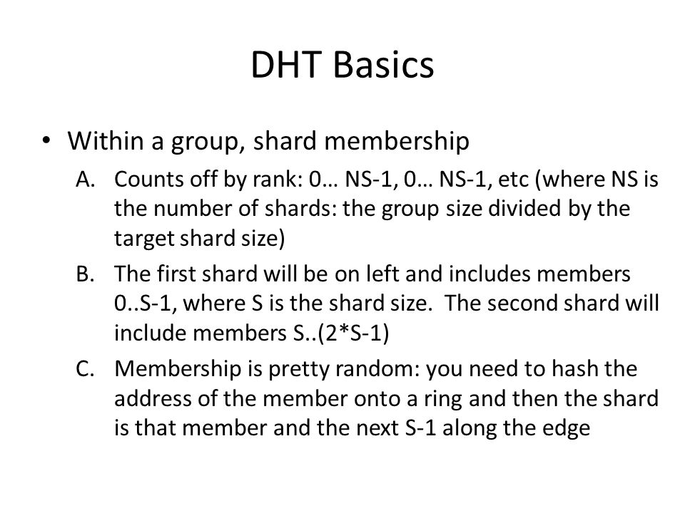 DHT Basics Within a group, shard membership A.Counts off by rank: 0… NS-1, 0… NS-1, etc (where NS is the number of shards: the group size divided by the target shard size) B.The first shard will be on left and includes members 0..S-1, where S is the shard size.