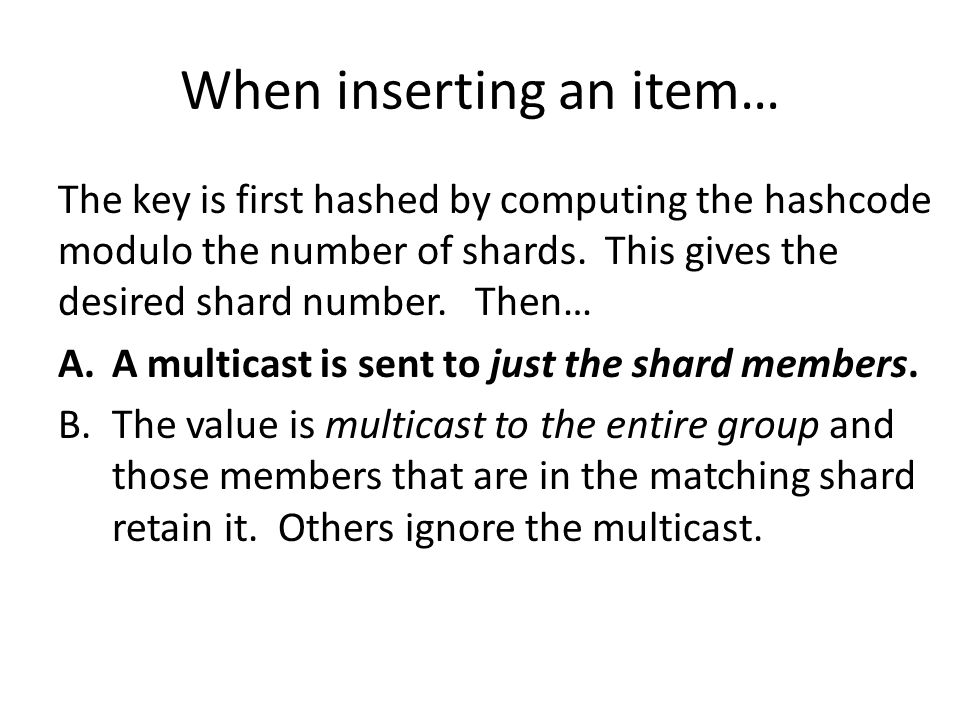 When inserting an item… The key is first hashed by computing the hashcode modulo the number of shards. This gives the desired shard number. Then… A.A