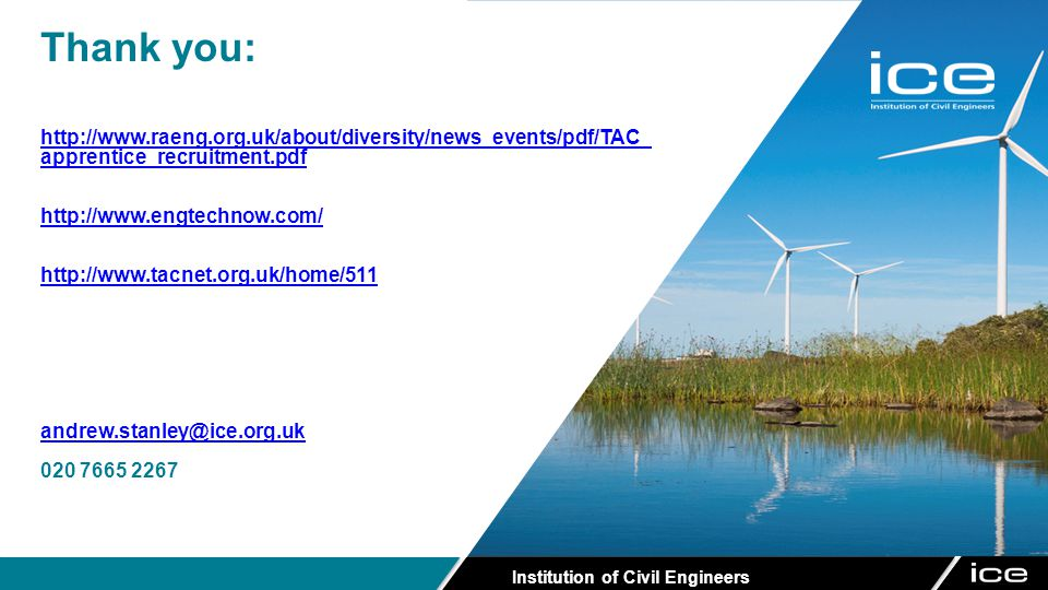 Institution of Civil Engineers Thank you: http://www.raeng.org.uk/about/diversity/news_events/pdf/TAC_ apprentice_recruitment.pdf http://www.engtechnow.com/ http://www.tacnet.org.uk/home/511 andrew.stanley@ice.org.uk 020 7665 2267
