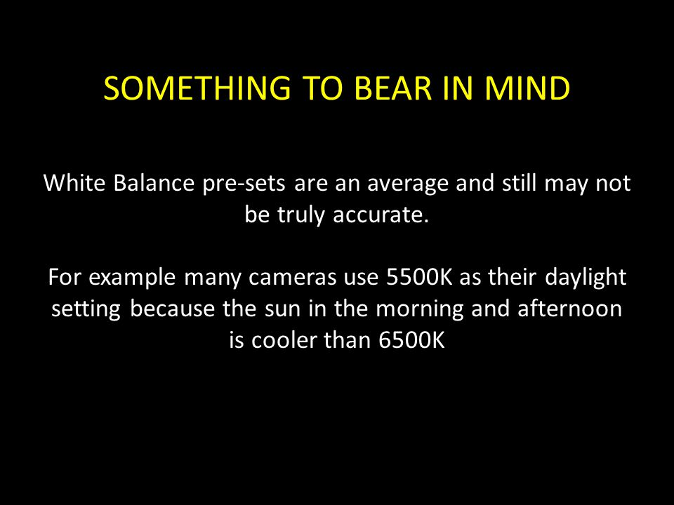 SOMETHING TO BEAR IN MIND White Balance pre-sets are an average and still may not be truly accurate. For example many cameras use 5500K as their dayli