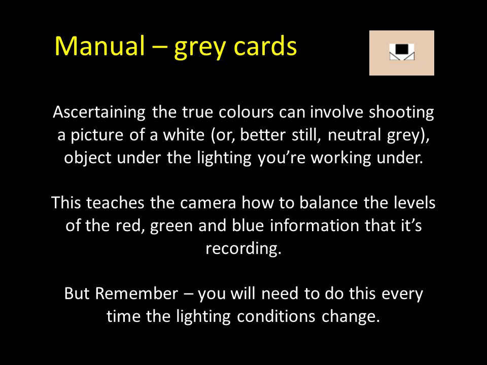 Manual – grey cards Ascertaining the true colours can involve shooting a picture of a white (or, better still, neutral grey), object under the lightin