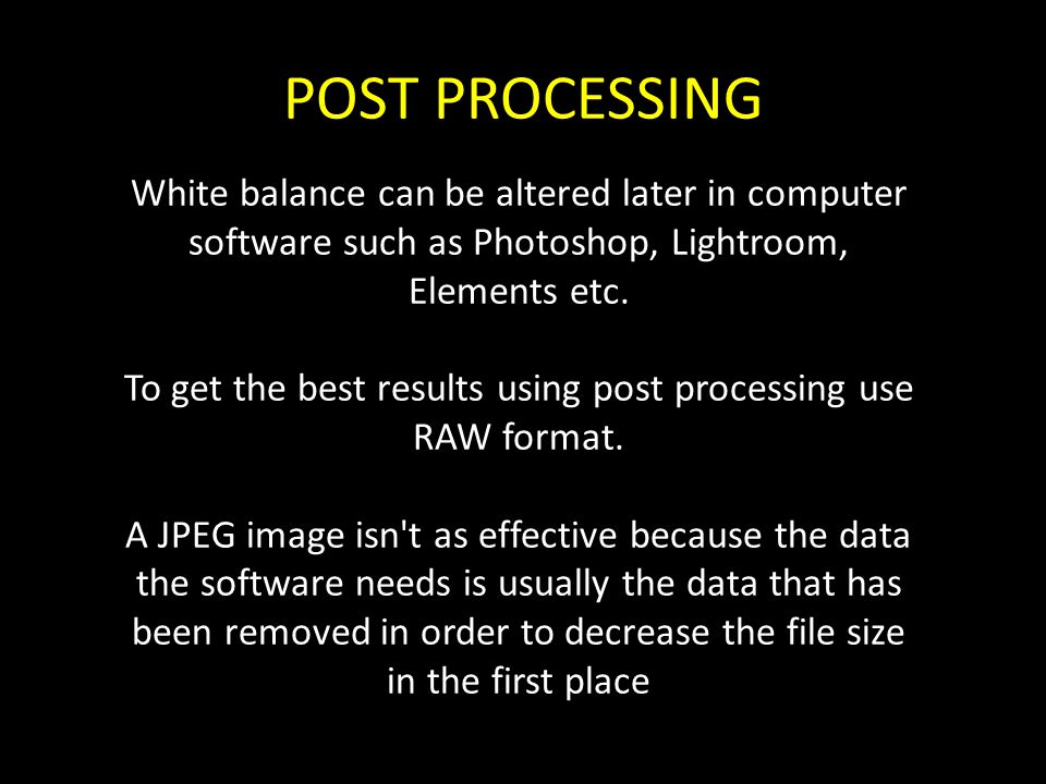 POST PROCESSING White balance can be altered later in computer software such as Photoshop, Lightroom, Elements etc. To get the best results using post