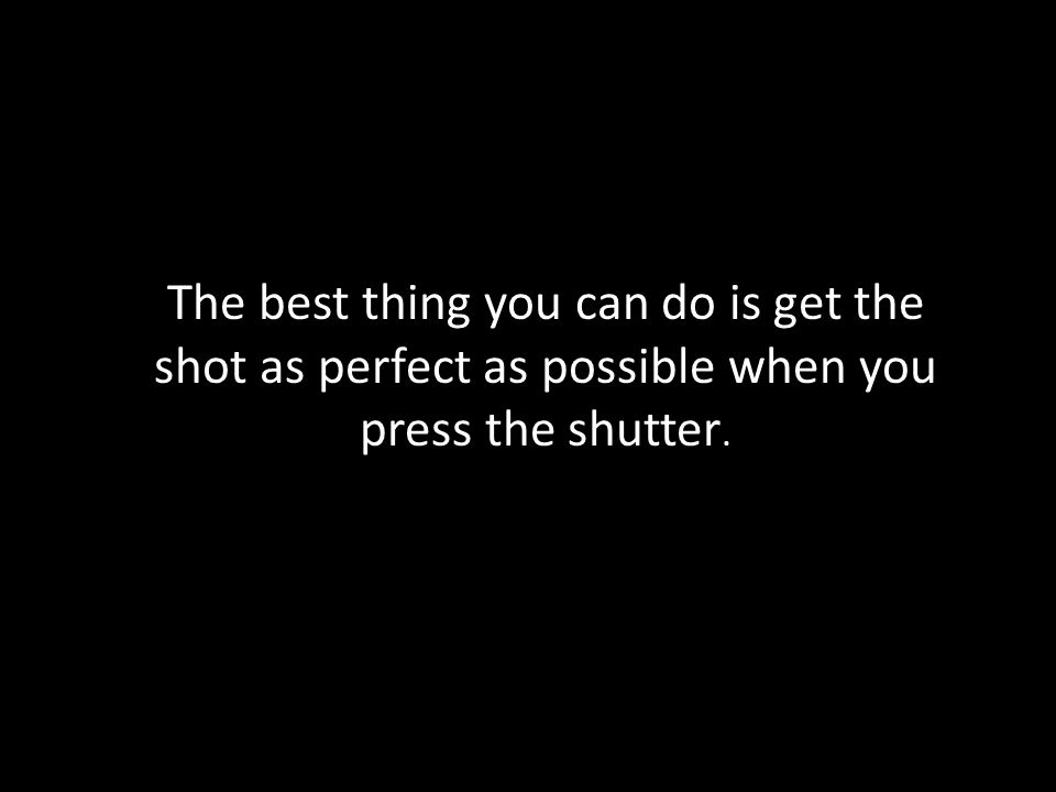 The best thing you can do is get the shot as perfect as possible when you press the shutter.