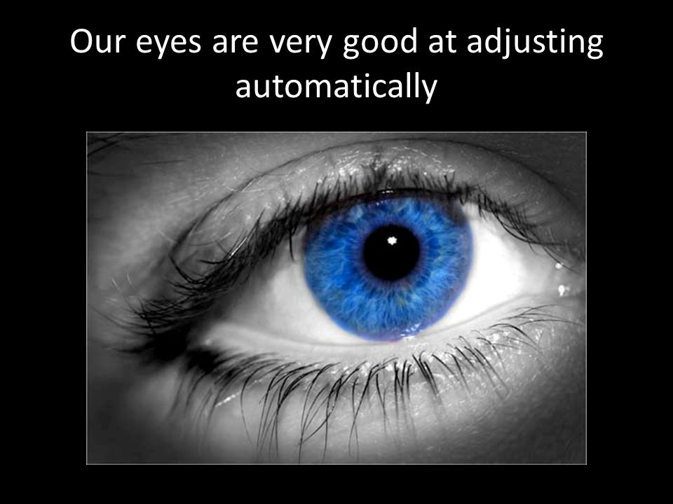 Our eyes are very good at adjusting automatically